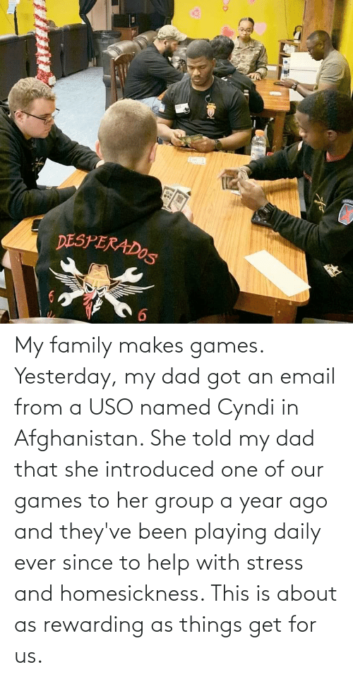 Afghanistan: My family makes games. Yesterday, my dad got an email from a USO named Cyndi in Afghanistan. She told my dad that she introduced one of our games to her group a year ago and they've been playing daily ever since to help with stress and homesickness. This is about as rewarding as things get for us.