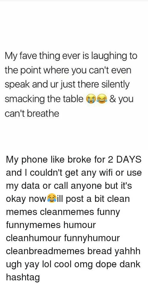 Wify: My fave thing ever is laughing to  the point where you can't even  speak and ur just there silently  smacking the table& you  can't breathe My phone like broke for 2 DAYS and I couldn't get any wifi or use my data or call anyone but it's okay now😂ill post a bit clean memes cleanmemes funny funnymemes humour cleanhumour funnyhumour cleanbreadmemes bread yahhh ugh yay lol cool omg dope dank hashtag