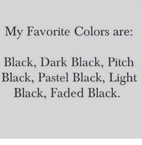 lighted: My Favorite Colors are:  Black, Dark Black, Pitch  Black, Pastel Black, Light  Black, Faded Black
