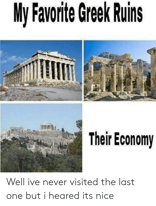 Heared: My Favorite Greek Ruins  Their Economy Well ive never visited the last one but i heared its nice