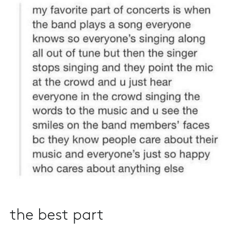 Singing: my favorite part of concerts is when  the band plays a song everyone  knows so everyone's singing along  all out of tune but then the singer  stops singing and they point the mic  at the crowd and u just hear  everyone in the crowd singing the  words to the music and u see the  smiles on the band members' faces  bc they know people care about their  music and everyone's just so happy  who cares about anything else the best part