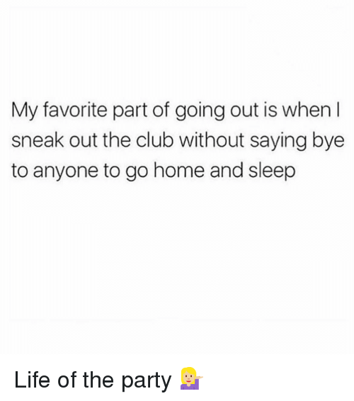 Club, Life, and Party: My favorite part of going out is when I  sneak out the club without saying bye  to anyone to go home and sleep Life of the party 💁🏼