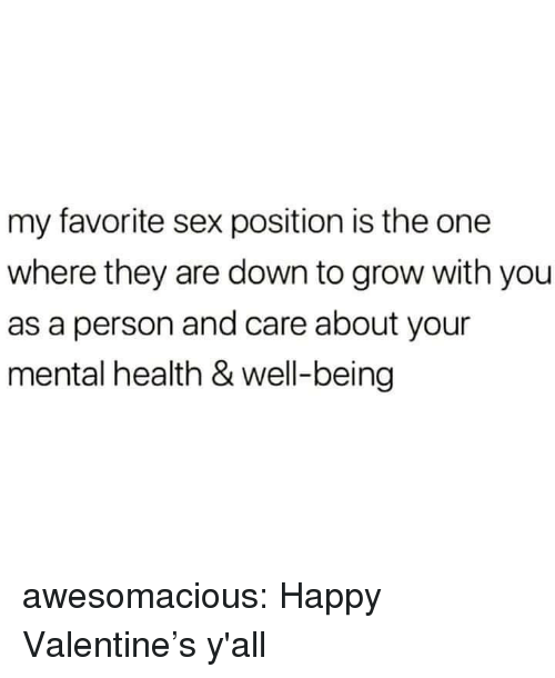 Happy Valentine: my favorite sex position is the one  where they are down to grow with you  as a person and care about your  mental health & well-being awesomacious:  Happy Valentine's y'all