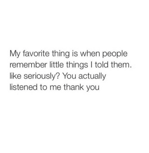 Thank You, Them, and Remember: My favorite thing is when people  remember little things I told them.  like seriously? You actually  listened to me thank you