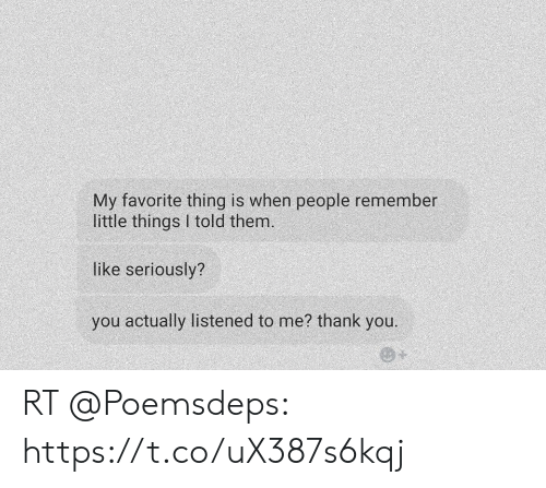 Thank You, Them, and Remember: My favorite thing is when people remember  little things I told them.  like seriously?  you actually listened to me? thank you. RT @Poemsdeps: https://t.co/uX387s6kqj