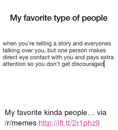 """Memes, Http, and Eye: My favorite type of people  when you're telling a story and everyones  talking over you, but one person makes  direct eye contact with you and pays extra  attention so you don't get discouraged <p>My favorite kinda people&hellip; via /r/memes <a href=""""http://ift.tt/2r1phz9"""">http://ift.tt/2r1phz9</a></p>"""