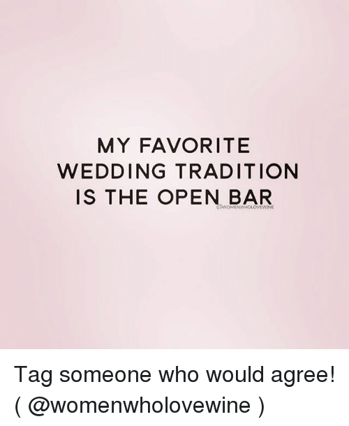 Tagged, Tag Someone, and Girl Memes: MY FAVORITE  WEDDING TRADITION  IS THE OPEN BAR Tag someone who would agree! ( @womenwholovewine )