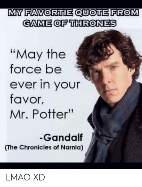 "Game of Thrones: MY FAVORTIE QUOTE FROM  GAME OF THRONES  ""May the  force be  ever in your  favor,  Mr. Potter""  Gandalf  (The Chronicles of Narnia) LMAO XD"