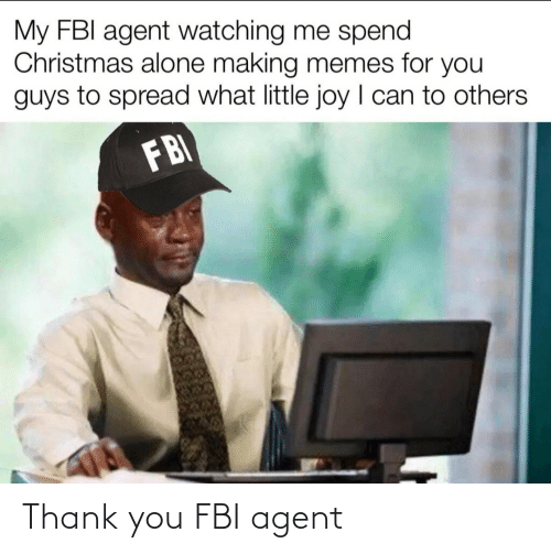 FBI: My FBI agent watching me spend  Christmas alone making memes for you  guys to spread what little joy I can to others  FBI Thank you FBI agent
