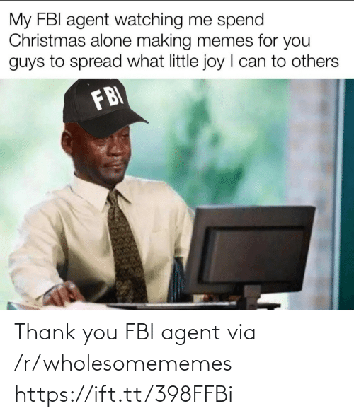 agent: My FBI agent watching me spend  Christmas alone making memes for you  guys to spread what little joy I can to others  FBI Thank you FBI agent via /r/wholesomememes https://ift.tt/398FFBi
