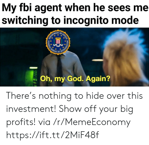Incognito: My fbi agent when he sees me  switching to incognito mode  OF JUSTICE  ENT  EPARTS  Oh, my God. Again?  HODYORSAAN  PEDERAL There's nothing to hide over this investment! Show off your big profits! via /r/MemeEconomy https://ift.tt/2MiF48f