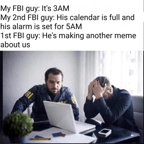 Fbl: My FBI guy: It's 3AM  My 2nd FBl guy: His calendar is full and  his alarm is set for 5AM  1st FBI guy: He's making another meme  about us  BI
