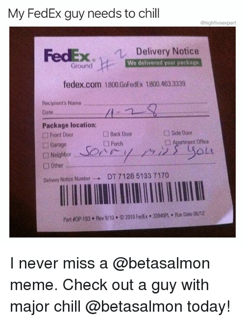 Chill, Meme, and Memes: My FedEx guy needs to chill  @highfiveexpert  FedEx  Delivery Notice  We delivered your package  Ground  fedex.com 1800 GoFedEx 1800.463 3339  Recipient's Name  Date  Package location:  □ Front Door  □ Garage  □ Neighbor-  □ Other  Delivery Notice Number→ DT7128 5133 7170  Zi  □ Back Door  □ Porch  □ Side Door  □A  t Office  -CA  PartOP-193 . Rev 9/ 10 . ⓒ 2010 FedEx . 33940PL . Run Date 06/12 I never miss a @betasalmon meme. Check out a guy with major chill @betasalmon today!