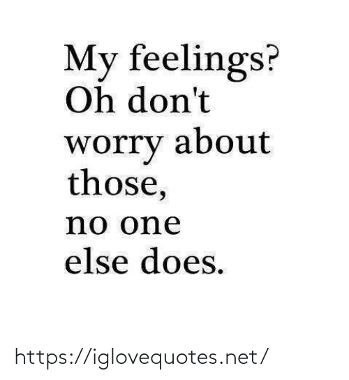 else: My feelings?  Oh don't  about  worry  those,  no one  else does. https://iglovequotes.net/