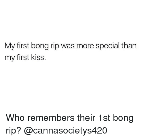 first kiss: My first bong rip was more special than  my first kiss. Who remembers their 1st bong rip? @cannasocietys420