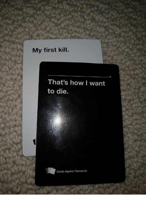 Cards Against Humanity, Humanity, and How: My first kill.  That's how I want  to die.  Cards Against Humanity