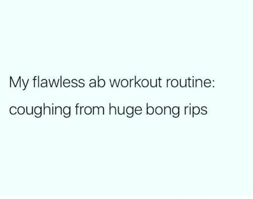 flawless: My flawless ab workout routine:  coughing from huge bong rips