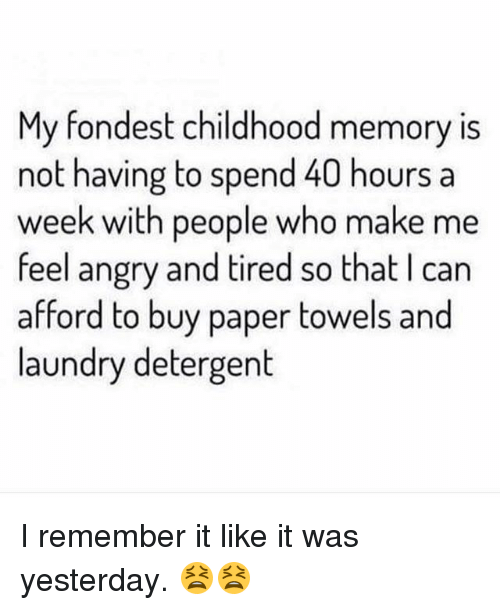 Laundry, Memes, and Angry: My fondest childhood memory is  not having to spend 40 hours a  week with people who make me  feel angry and tired so that I can  afford to buy paper towels and  laundry detergent I remember it like it was yesterday. 😫😫