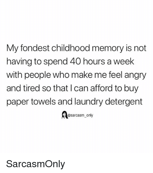 Funny, Laundry, and Memes: My fondest childhood memory is not  having to spend 40 hours a week  with people who make me feel angry  and tired so that l can afford to buy  paper towels and laundry detergent  osarcasm_ only SarcasmOnly