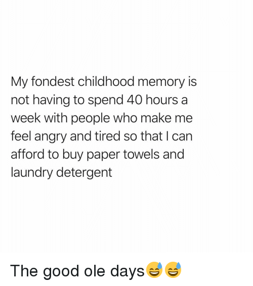 Funny, Laundry, and Good: My fondest childhood memory is  not having to spend 40 hoursa  week with people who make me  feel angry and tired so that I can  afford to buy paper towels and  laundry detergent The good ole days😅😅