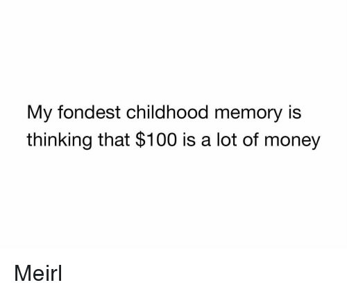 Anaconda, Money, and MeIRL: My fondest childhood memory is  thinking that $100 is a lot of money Meirl