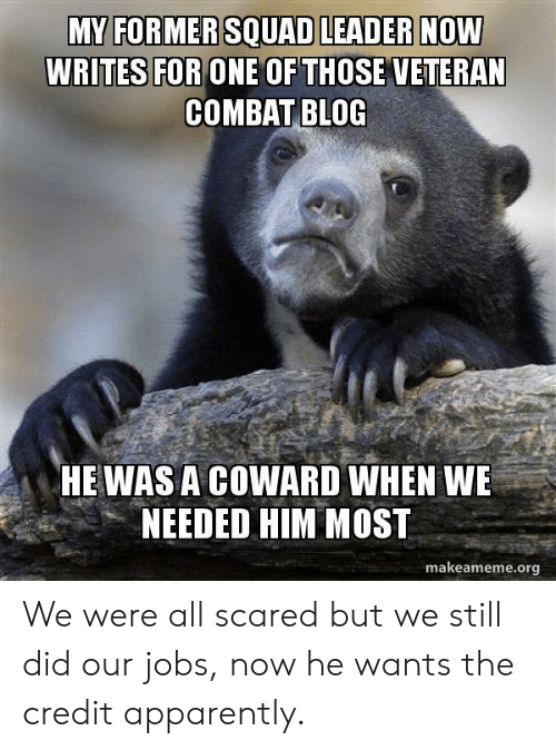 Apparently, Squad, and Blog: MY FORMER SQUAD LEADER NOW  WRITES FOR ONE OF THOSE VETERAN  COMBAT BLOG  HE WAS A COWARD WHEN WE  NEEDED HIM MOST  makeameme.org We were all scared but we still did our jobs, now he wants the credit apparently.