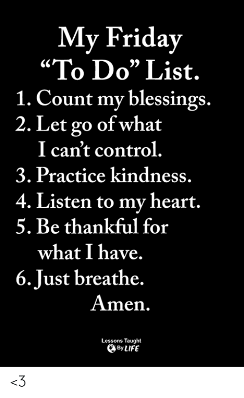 """Friday, Memes, and Control: My Friday  """"To Do"""" List.  1. Count my blessings.  2. Let go of what  I can't control.  3. Practice kindness.  4. Listen to my heart.  5. Be thankful for  what I have.  6.Just breathe.  Amen.  Lessons Taught  ByLIFE <3"""