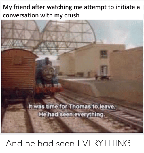 Crush, Time, and Thomas: My friend after watching me attempt to initiate a  conversation with my crush  It was time for Thomas to leave.  He had seen everything And he had seen EVERYTHING