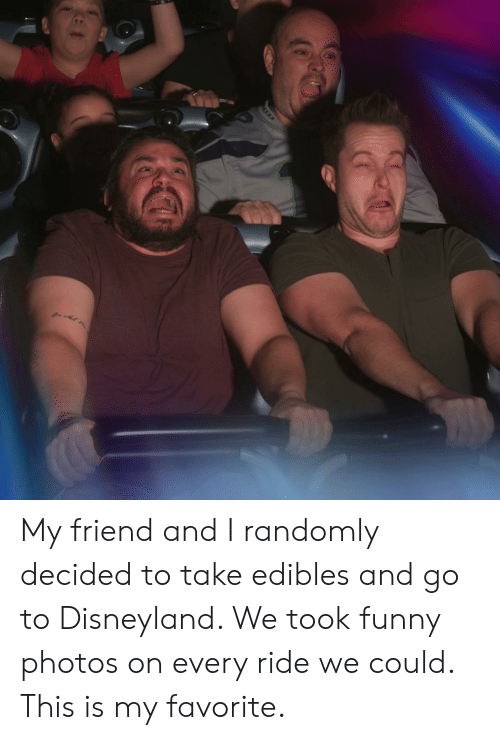 edibles: My friend and I randomly decided to take edibles and go to Disneyland. We took funny photos on every ride we could. This is my favorite.
