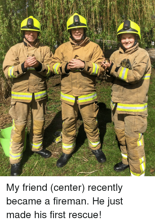 Friend, First, and Made: My friend (center) recently became a fireman. He just made his first rescue!