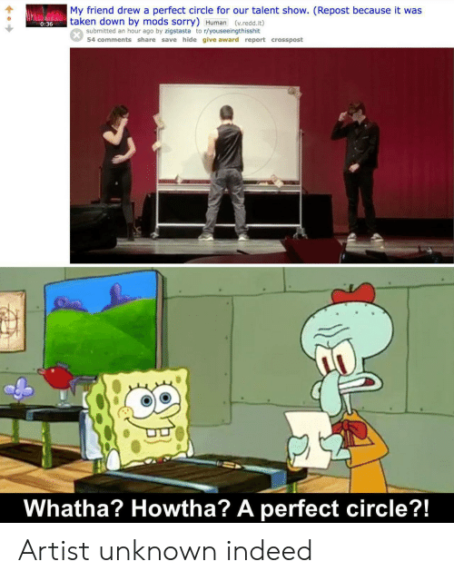redd: My friend drew a perfect circle for our talent show. (Repost because it was  taken down by mods sorry) Human (v.redd.it)  0:36  submitted an hour ago by zigstasta to r/youseeingthisshit  54 comments share save hide give award report crosspost  Whatha? Howtha? A perfect circle?!  SAL Artist unknown indeed