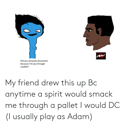 pallet: My friend drew this up Bc anytime a spirit would smack me through a pallet I would DC (I usually play as Adam)