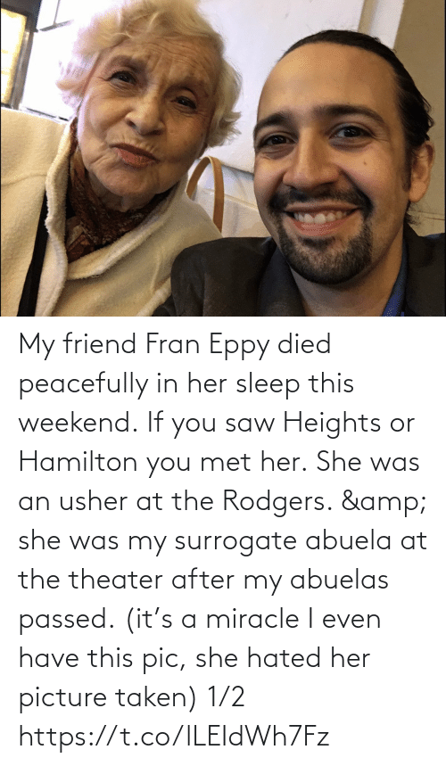 hamilton: My friend Fran Eppy died peacefully in her sleep this weekend. If you saw Heights or Hamilton you met her. She was an usher at the Rodgers. & she was my surrogate abuela at the theater after my abuelas passed. (it's a miracle I even have this pic, she hated her picture taken) 1/2 https://t.co/lLEIdWh7Fz