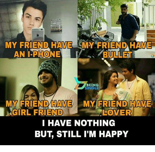 i phone: MY FRIEND HAVE MY FRIENDHAVE  BULLET  AN I-PHONE  BEING  SINGLE  HAVE MY FRIEND CAN  GIRLFRIEND  LOVER  I HAVE NOTHING  BUT STILL I'M HAPPY