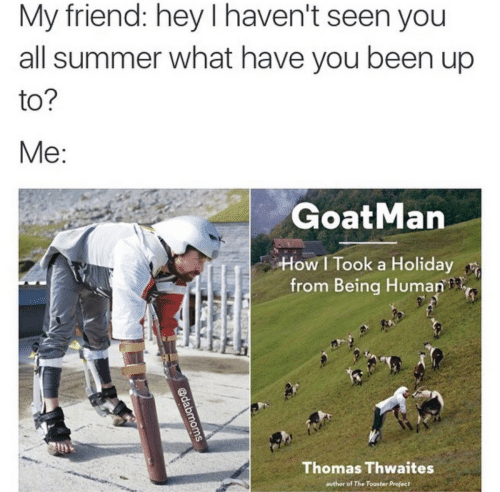 Summer, Being Human, and Been: My friend: hey I haven't seen you  all summer what have you been up  to  GoatMan  How I Took a Holiday  from Being Human  Thomas Thwaites  author of The Toaster Project