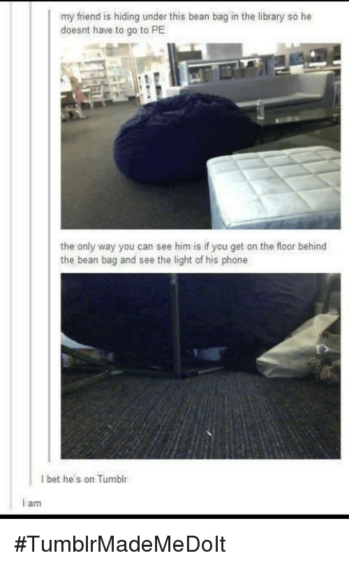 Bean Bagged: my friend is hiding under this bean bag in the library so he  doesnt have to go to PE  the only way you can see him is if you get on the floor behind  the bean bag and see the light of his phone  bet he's on Tumblr  I am #TumblrMadeMeDoIt