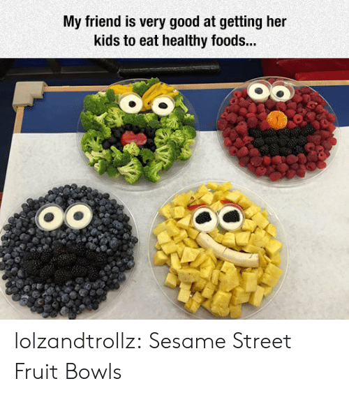 Sesame Street, Tumblr, and Blog: My friend is very good at getting her  kids to eat healthy foods... lolzandtrollz:  Sesame Street Fruit Bowls
