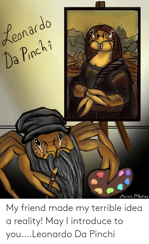 may: My friend made my terrible idea a reality! May I introduce to you….Leonardo Da Pinchi