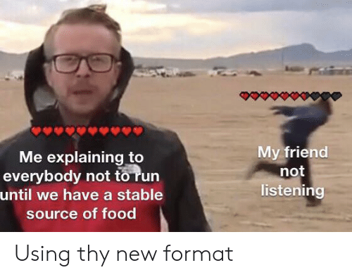 Not Listening: My friend  not  listening  Me explaining to  everybody not to run  until we have a stable  source of food Using thy new format