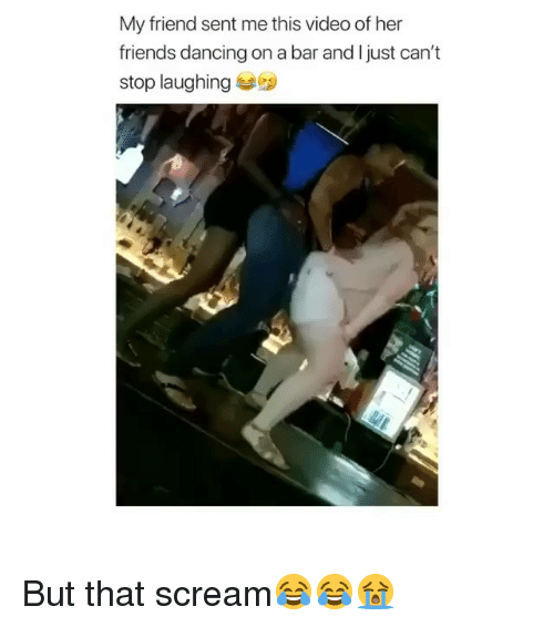 Dancing, Friends, and Memes: My friend sent me this video of her  friends dancing on a bar and l just can't  stop laughing But that scream😂😂😭