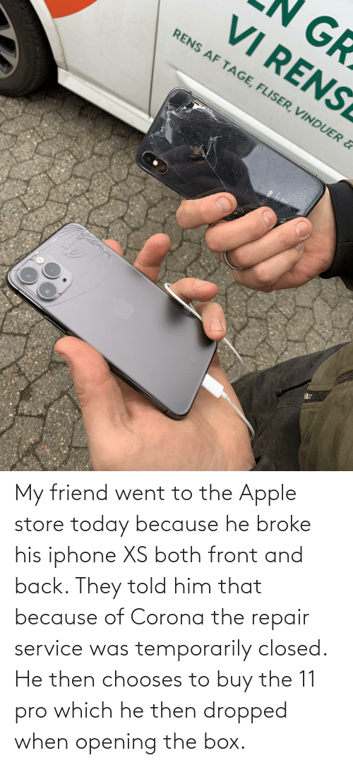 Apple Store: My friend went to the Apple store today because he broke his iphone XS both front and back. They told him that because of Corona the repair service was temporarily closed. He then chooses to buy the 11 pro which he then dropped when opening the box.