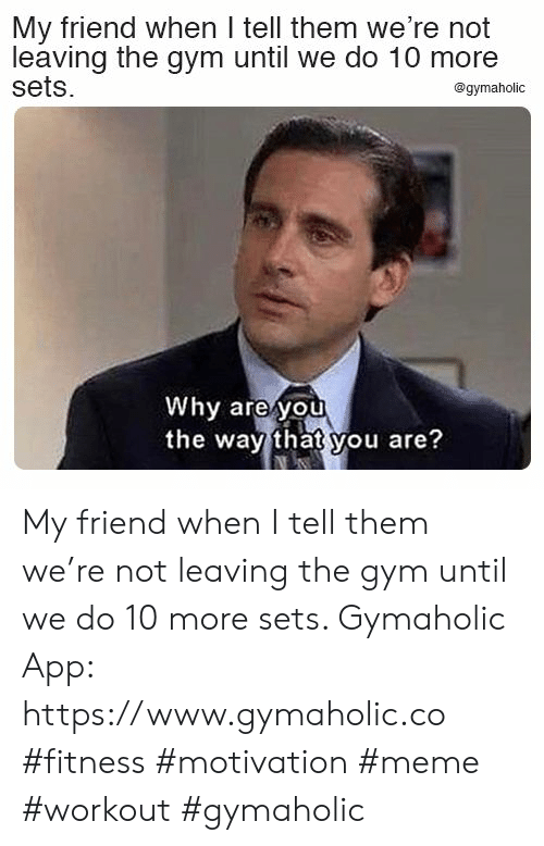 Gym, Meme, and Fitness: My friend when I tell them we're not  leaving the gym until we do 10 more  sets  @gymaholic  Why are you  the way that you are? My friend when I tell them we're not leaving the gym until we do 10 more sets.  Gymaholic App: https://www.gymaholic.co  #fitness #motivation #meme #workout #gymaholic