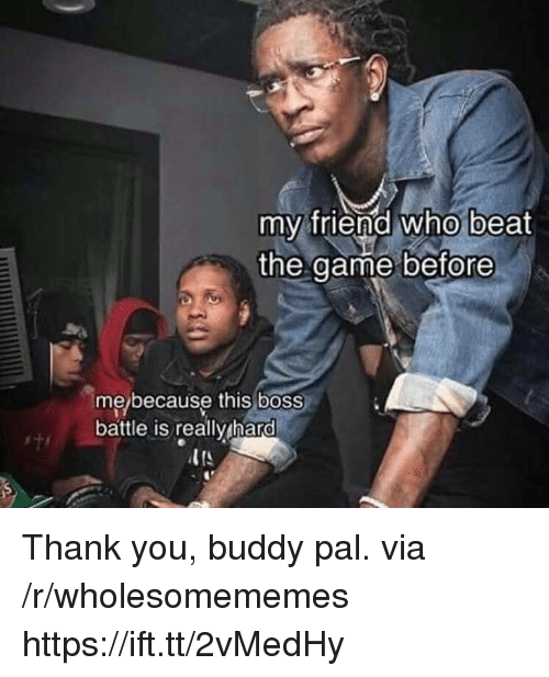 Thank You, Boss, and Who: my friend who beat  the aame before  me/because this boss  battle is really hard Thank you, buddy pal. via /r/wholesomememes https://ift.tt/2vMedHy