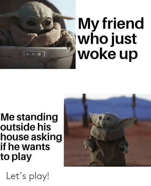 Woke Up: My friend  who just  woke up  Me standing  outside his  house asking  if he wants  to play Let's play!