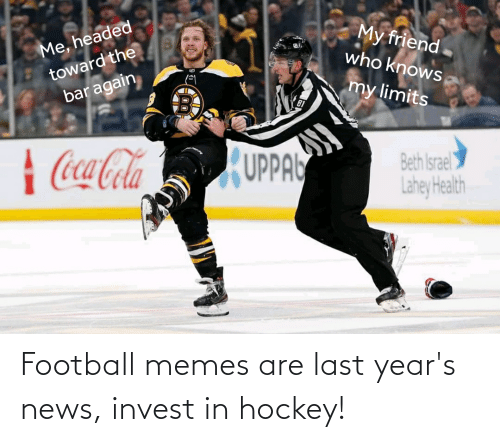 Football Memes: My friend.  who knows  Me, headed  toward the  bar again  my limits  | Coca-Cola  UPPA  Beth Israel  Lahey Health Football memes are last year's news, invest in hockey!