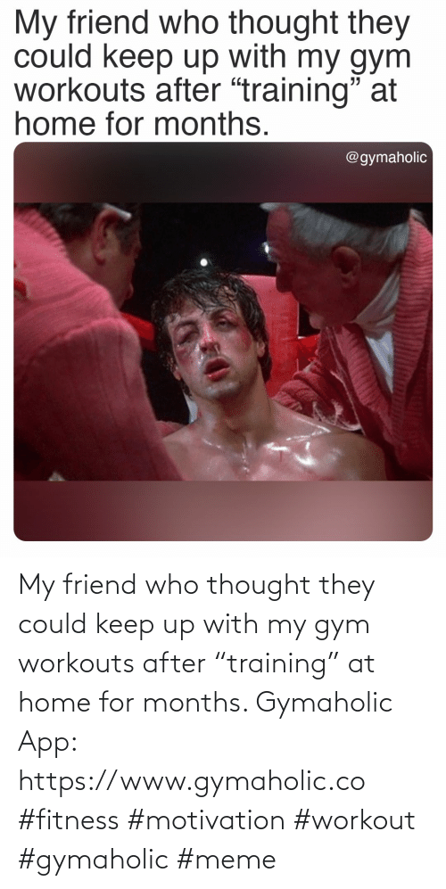 "Home: My friend who thought they could keep up with my gym workouts after ""training"" at home for months.  Gymaholic App: https://www.gymaholic.co  #fitness #motivation #workout #gymaholic #meme"