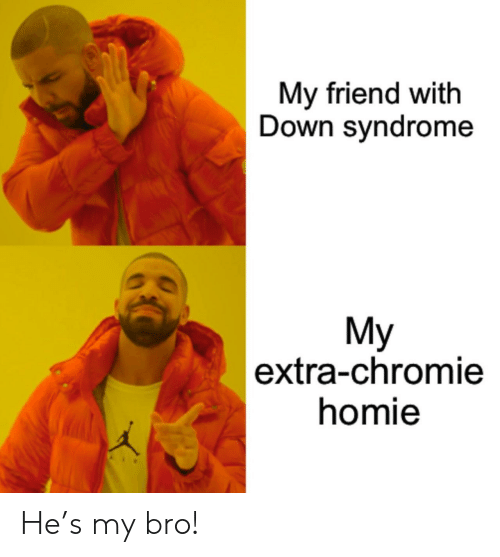 syndrome: My friend with  Down syndrome  My  |extra-chromie  homie He's my bro!