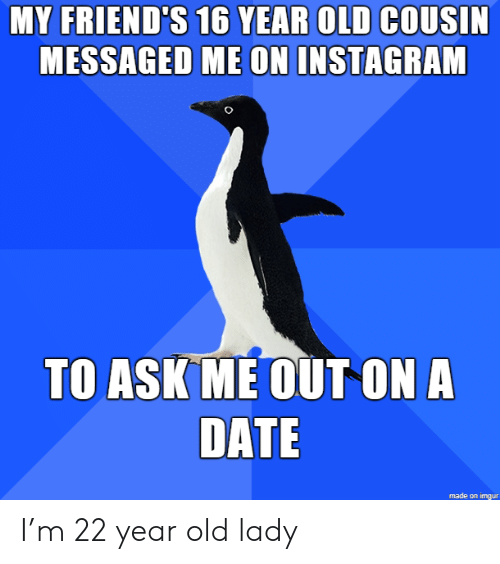 Friends, Instagram, and Date: MY FRIEND'S 16 YEAR OLD COUSIN  MESSAGED ME ON INSTAGRAM  TO ASK ME OUT ON A  DATE  made on imgur I'm 22 year old lady
