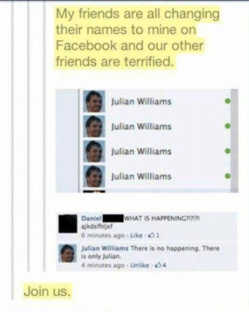 Facebook, Friends, and What Is: My friends are all changing  their names to mine on  Facebook and our other  friends are terrified.  Julian Williams  Julian Williams  Julian Williams  Julian Williams  Daniel  ajkdsfhljsf  6 minutes ago- Like 41  Jutian Williams There is no happening. There  WHAT IS HAPPENING  is only Julian  4 minutes ago-unlike·'34  Join us.