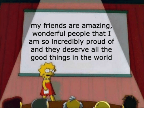 Friends, Good, and World: my friends are amazing  wonderful people that I  am so incredibly proud of  and they deserve all the  good things in the world